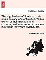 The Highlanders of Scotland; Their Origin, History, and Antiquities. with a Sketch of Their Manners and Customs, and an Account of the Clans Into Which They Were Divided, Etc.