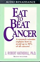 Eat to Beat Cancer: A Research Scientist Explains How to Avoid Up to 90% of All Cancers!