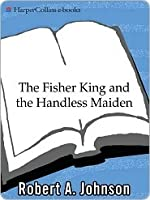 The Fisher King and the Handless Maiden: Understanding the Wounded Feeling Function in Masculine and Feminine Psychology