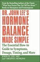 Dr. John Lee's Hormone Balance Made Simple: The Essential How-to Guide to Symptoms, Dosage, Timing, and More