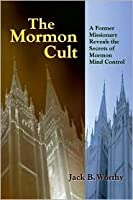 The Mormon Cult: A Former Missionary Reveals the Secrets of Mormon Mind Control