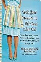 Suck Your Stomach In and Put Some Color On!: What Southern Mamas Tell Their Daughters that the Rest of Y'all Should Know Too