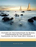History of the Expedition to Russia: Undertaken by the Emperor Napoleon in the Year 1812
