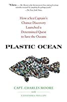Plastic Ocean: How a Sea Captain's Chance Discovery Launched an Obsessive Quest to Save the Oceans