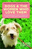 Dogs and the Women Who Love Them: Extraordinary True Stories of Loyalty, Healing, and Inspiration