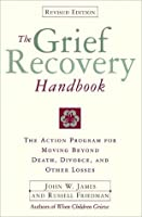 The Grief Recovery Handbook : The Action Program for Moving Beyond Death Divorce, and Other Losses