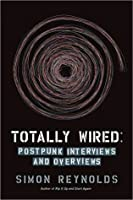 Totally Wired: Post Punk Interviews And Overviews
