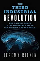 The The Third Industrial Revolution: How Lateral Power Is Transforming Energy, the Economy, and the World