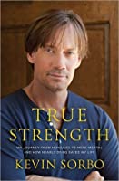 True Strength: My Journey from Hercules to Mere Mortal and How Nearly Dying Saved My Life