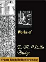 Works of Sir E. A. Wallis Budge. The Book of the Dead, The Babylonian Legends of the Creation, Egyptian Ideas of the Future Life, The Literature of the Ancient Egyptians and more