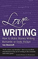 Love Writing: How to Make Money Writing Romantic or Erotic Fiction