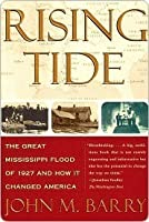 Rising Tide: The Great Mississippi Flood of 1927 and How it Changed America, by John M. Barry