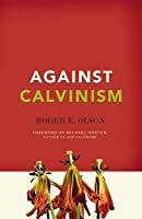 Against Calvinism: Rescuing God's Reputation from Radical Reformed Theology