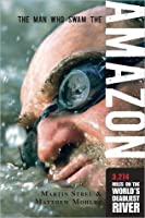 The Man Who Swam the Amazon: 3,274 Miles on the World's Deadliest River