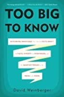 Too Big to Know: Rethinking Knowledge Now That the Facts Aren't the Facts, Experts Are Everywhere, and the Smartest Person in the Room is the Room