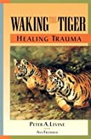 Waking the Tiger : Healing Trauma : The Innate Capacity to Transform Overwhelming Experiences