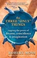 """The Three """"Only"""" Things: Tapping the Power of Dreams, Coincidence, and Imagination"""