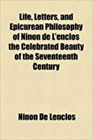 Life, Letters, And Epicurean Philosophy Of Ninon De L'Enclos The Celebrated Beauty Of The Seventeenth Century