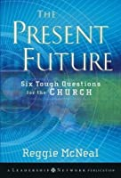 The Present Future: Six Tough Questions for the Church (Jossey-Bass Leadership Network Series)