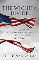The Wichita Divide: The Murder of Dr. George Tiller, the Battle over Abortion, and the New American Civil War