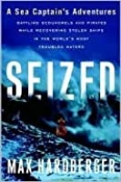 Seized: A Sea Captain's Adventures with Scoundrels, Con Artists, and Pirates in Recovering Ships from the World's Most Troubled Waters