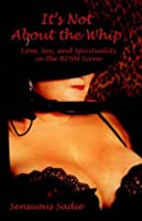 It's Not About the Whip: Love, Sex, and Spirituality in the BDSM Scene