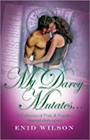 My Darcy Mutates...: A Collection of  Pride and Prejudice-inspired steamy short stories