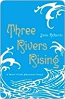 Three Rivers Rising: A Novel of the Johnstown Flood