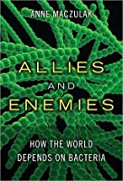 Allies and Enemies: How the World Depends on Bacteria