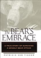 The Bear's Embrace: A True Story of Surviving a Grizzly Bear Attack
