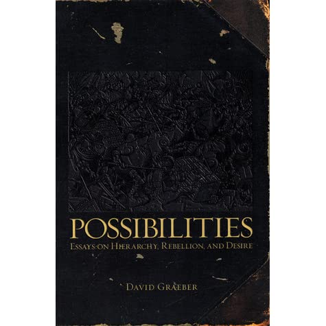 possibilities essays on hierarchy rebellion and desire david graeber Graeber, d (2007) manners, deference, and private property: or, elements for a  general theory of  ch 1 in possibilities: hierarchy rebellion and desire.