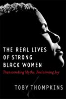 Real Lives of Strong Black Women: Transcending Myths, Reclaiming Joy
