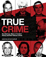 True Crime: The Infamous Villains of Modern History and Their Hideous Crimes