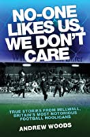 No-One Likes Us, We Don't Care: True Stories from Millwall, Britain's Most Notorious Football Hooligans