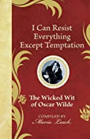 I Can Resist Everything Except Temptation: The Wicked Wit of Oscar Wilde