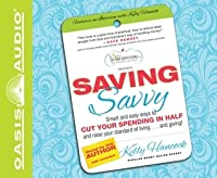 Saving Savvy: Smart and Easy Ways to Cut Your Spending in Half and Raise Your Standard of Living and Giving