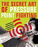 The Secret Art of Pressure Point Fighting: Techniques to Disable Anyone in Seconds Using Minimal Force