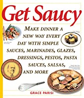 Get Saucy: Make Dinner A New Way Every Day With Simple Sauces, Marinades, Dressings, Glazes, Pestos, Pasta Sauces, Salsas, And More