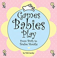 Games Babies Play: From Birth to Twelve Months