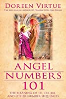 Angel Numbers 101: How To Communicate with Your Angels by Understanding the Meaning of Number Sequences Such as 111, 333, 777, and 1234