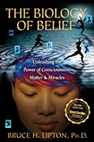 Biology of Belief Unleashing the Power of Consciousness, Matter, and Miracles