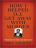 How I Helped O. J. Get Away With Murder: The Shocking Inside Story of Violence, Loyalty, Regret, and Remorse