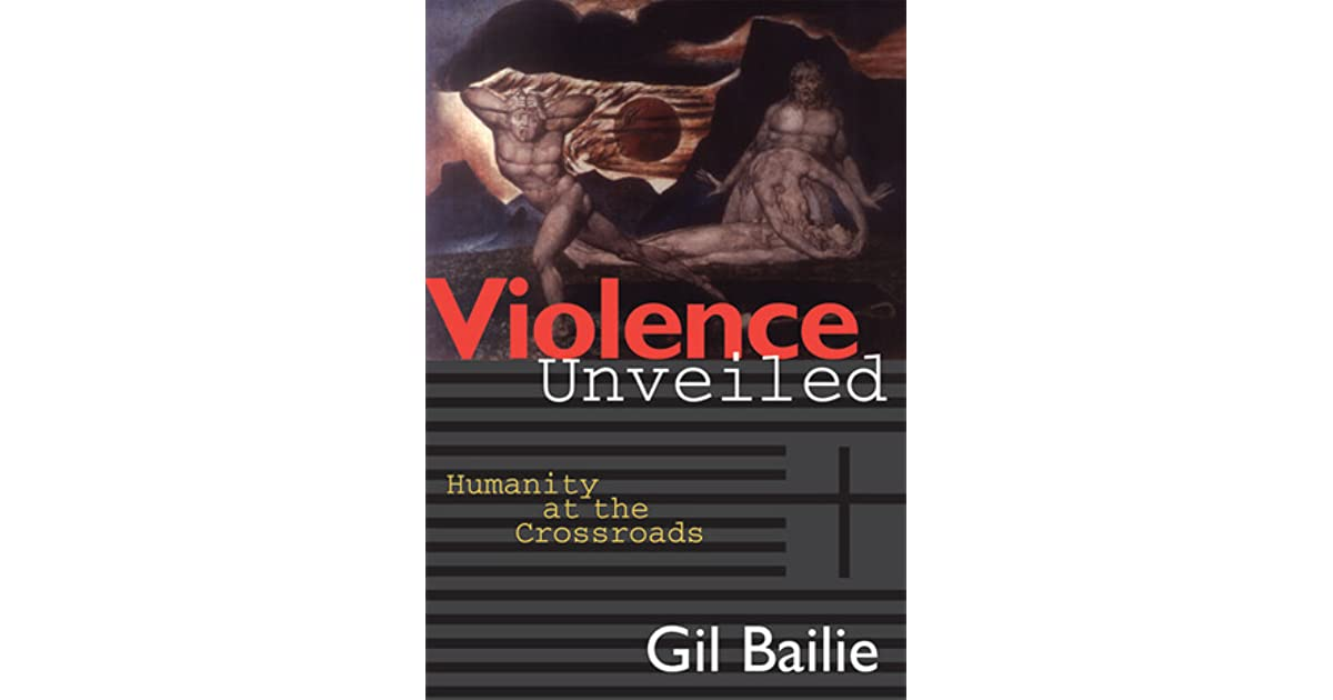 an analysis of gil bailies book violence unveiled humanity at the crossroads Gil bailie's violence unveiled mtroduces ~nd app~les gi~d s laces fi d the same dark undercurrents of desire and violence m such disparate p as m s poetic philosophical and biblical texts, today 'nd s newspaper, a contemporary   deed.