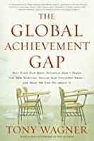 The Global Achievement Gap: Why Even Our Best Schools Don't Teach the New Survival Skills Our Children Need --And What We Can Do about It