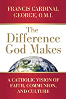 The Difference God Makes: A Catholic Vision of Faith, Communion, and Culture