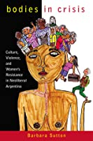 Bodies in Crisis: Culture, Violence, and Women's Resistance in Neoliberal Argentina