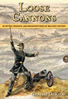 Loose Cannons: 101 Myths, Mishaps, and Misadventures of Military History