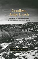 Goodbye, Judge Lynch: The End of the Lawless Era in Wyoming's Big Horn Basin
