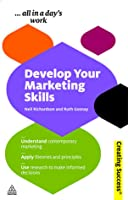 Develop Your Marketing Skills: Understand Contemporary Marketing; Apply Theories and Principles; Use Research to Make Informed Decisions