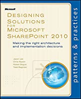 Designing Solutions for Microsoft SharePoint 2010: Making the right architecture and implementation decisions